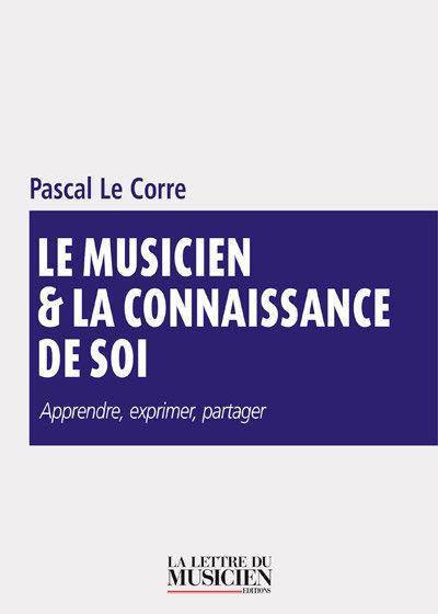 Le musicien & la connaissance de soi : apprendre, exprimer, partager | Le Corre, Pascal (1959-....). Auteur