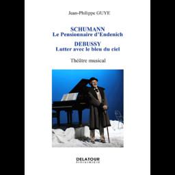 Schumann, le pensionnaire d'Endenich : théâtre musical. Debussy, lutter avec le bleu du ciel | Guye, Jean-Philippe. Auteur
