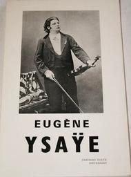 Eugène Ysaÿe... : étude biographique et documentaire illustrée sur sa vie, son oeuvre, son influence |
