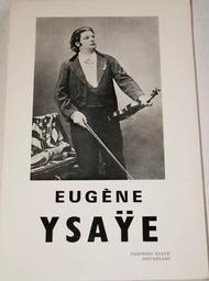 Eugène Ysaÿe... : étude biographique et documentaire illustrée sur sa vie, son oeuvre, son influence | Ysaye, Antoine. Auteur